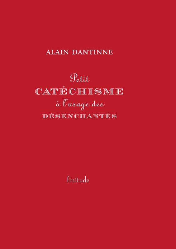 Petit catéchisme à l'usage des désenchantés - Alain Dantinne